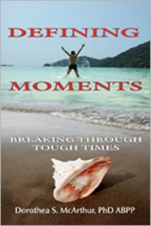 Defining Moments: Breaking Through Tough Times - Dorothea S. McArthur