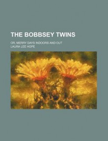 The Bobbsey Twins; Or, Merry Days Indoors and Out - Anonymous