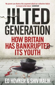 Jilted Generation: How Britain Has Bankrupted Its Youth - Shiv Malik, Ed Howker
