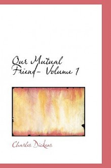 Our Mutual Friend- Volume 1 - Charles Dickens