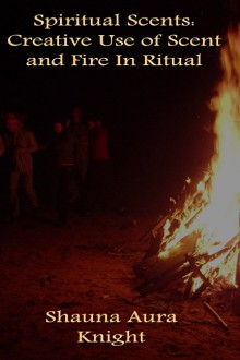 Spiritual Scents: Creative Use of Scent and Fire In Ritual - Shauna Aura Knight