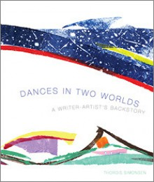Dances in Two Worlds: A Writer-Artist's Backstory - Thordis Simonsen