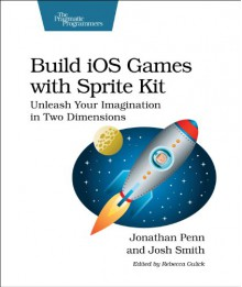 Build iOS Games with Sprite Kit: Unleash Your Imagination in Two Dimensions - Jonathan Penn;Josh Smith