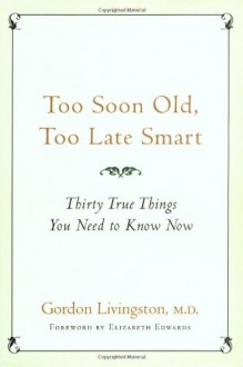 Too Soon Old, Too Late Smart: Thirty True Things You Need to Know Now - Gordon Livingston, Elizabeth Edwards
