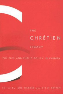 The Chretien Legacy: Politics and Public Policy in Canada - Lois Harder, Steve Patten