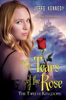 The Twelve Kingdoms: The Tears of the Rose - Jeffe Kennedy
