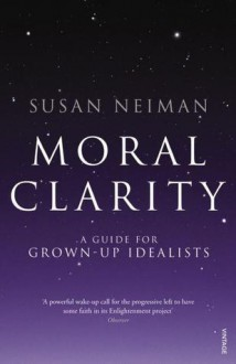 Moral Clarity: A Guide for Grown-up Idealists - Susan Neiman