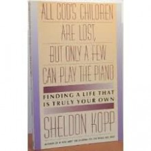 All God's Children Are Lost but Only a Few Can Play the Piano - Sheldon B. Kopp