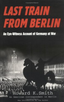 Last Train From Berlin: An Eye-Witness Account of Germany at War - Howard K. Smith