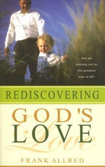 Rediscovering Gods Love: Are We Missing Out on the Greatest Love of All? - Frank Allred