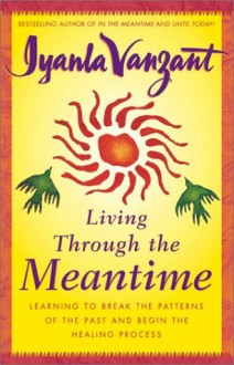 Living Through the Meantime: Learning to Break the Patterns of the Past and Begin the Healing Process - Iyanla Vanzant