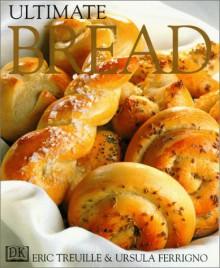 Ultimate Bread - Eric Treuille;Ursula Ferrigno