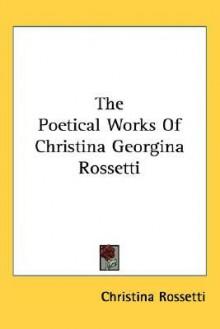 The Poetical Works of Christina Georgina Rossetti - Christina Rossetti