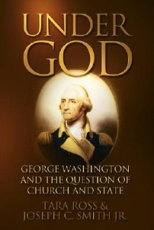 Under God: George Washington and the Question of Church and State - Tara Ross, Joseph C. Smith Jr.