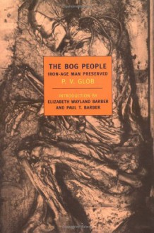The Bog People: Iron-Age Man Preserved - Peter Vilhelm Glob, Elizabeth Wayland Barber, Paul Barber