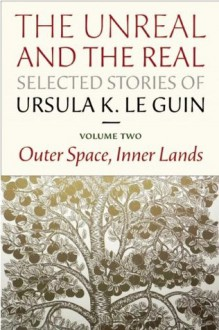 The Unreal and the Real: Selected Stories, Volume Two: Outer Space, Inner Lands - Ursula K. Le Guin