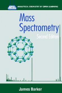Mass Spectrometry: Analytical Chemistry by Open Learning - James Barker