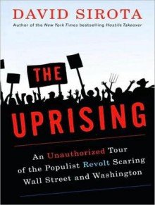 The Uprising: An Unauthorized Tour of the Populist Revolt Scaring Wall Street and Washington - David Sirota, Lloyd James