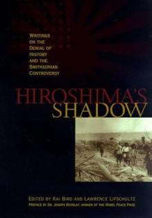 Hiroshima's Shadow: Writings on the Denial of History & the Smithsonian Controversy - Kai Bird