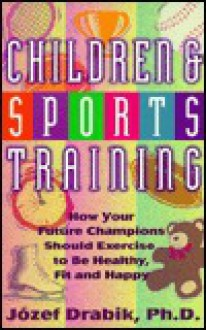Children and Sports Training: How Your Future Champions Should Exercise to Be Healthy, Fit and Happy - Jozef Drabik