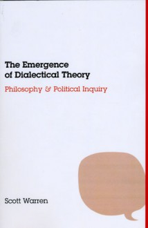 The Emergence of Dialectical Theory: Philosophy and Political Inquiry - Scott Warren