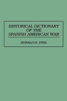 Historical Dictionary of the Spanish American War - Donald Dyal, Brian Carpenter, Mark Thomas