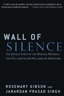 Wall of Silence: The Untold Story of the Medical Mistakes That Kill and Injure Millions of Americans - Rosemary Gibson, Janardan Prasad Singh