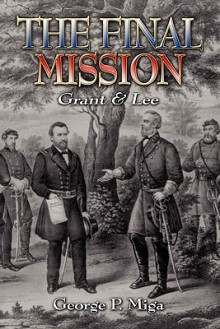 The Final Mission: Grant and Lee - George P. Miga