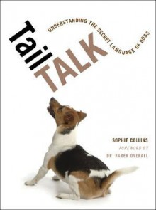 Tail Talk: Understanding the Secret Language of Dogs - Sophie Collins,Karen Overall