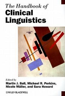 The Handbook of Clinical Linguistics - Martin J. Ball, Michael R. Perkins, Nicole Müller, Sara Howard