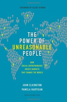 The Power of Unreasonable People: How Social Entrepreneurs Create Markets That Change the World (Leadership for the Common Good) - John Elkington, Pamela Hartigan, Klaus Schwab
