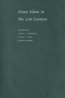 Asian Islam in the 21st Century - John L. Esposito, Osman Bakar, John Obert Voll