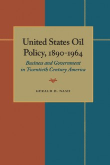 United States Oil Policy, 1890-1964: Business and Government in Twentieth Century America - Gerald D. Nash