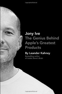 Jony Ive: The Genius Behind Apple's Greatest Products - Leander Kahney