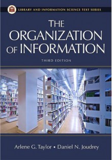 The Organization of Information (Library and Information Science Text Series) - Daniel N. Joudrey,Arlene G. Taylor