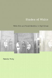 Shades of White: White Kids and Racial Identities in High School - Pamela Perry