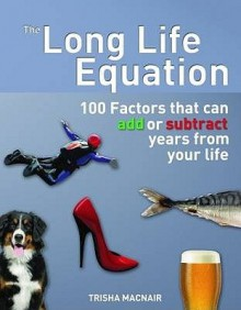 The Long Life Equation: 100 Factors That Can Add Or Subtract Years From Your Life - Trisha Macnair