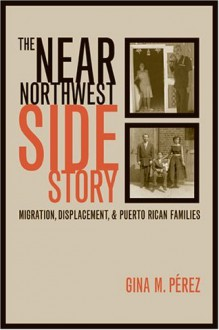 The Near Northwest Side Story: Migration, Displacement, and Puerto Rican Families - Gina Perez