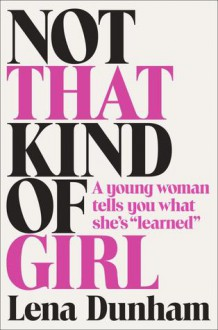 "Not That Kind of Girl: A young woman tells you what she's ""learned"" - Lena Dunham"