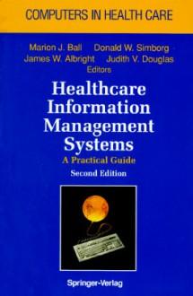 Healthcare Information Management Systems - Marion J. Ball, James (Eds.) Albright, Donald Simborg, Judith Douglas, J. Albright