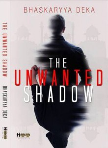 The Unwanted Shadow - Bhaskaryya Deka