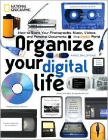 Organize Your Digital Life: How to Store Your Photographs, Music, Videos, and Personal Documents in a Digital World - Aimee Baldridge