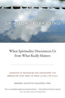 Spiritual Bypassing: When Spirituality Disconnects Us from What Really Matters - Robert Augustus Masters
