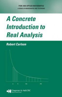 A Concrete Introduction to Real Analysis - Robert Carlson