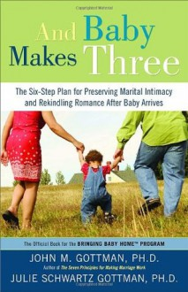 And Baby Makes Three: The Six-Step Plan for Preserving Marital Intimacy and Rekindling Romance After Baby Arrives - John Gottman Ph.D., Julie Schwartz Gottman