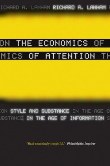 The Economics of Attention: Style and Substance in the Age of Information - Richard A. Lanham