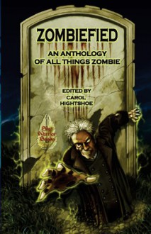 Zombiefied: An Anthology of All Things Zombie - Carol Hightshoe, M H Bonham