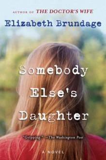 Somebody Else's Daughter: A Novel - Elizabeth Brundage