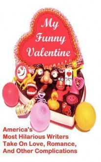 My Funny Valentine: America's Most Hilarious Writers Take on Love, Romance, and Other Complications - Linton Robinson, Karla Telega, Lisa Tognola, Barry Parham, Cammy May Hunnicutt, Suzy Soro