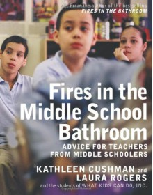 Fires in the Middle School Bathroom: Advice to Teachers from Middle Schoolers - Kathleen Cushman, Laura Rogers
